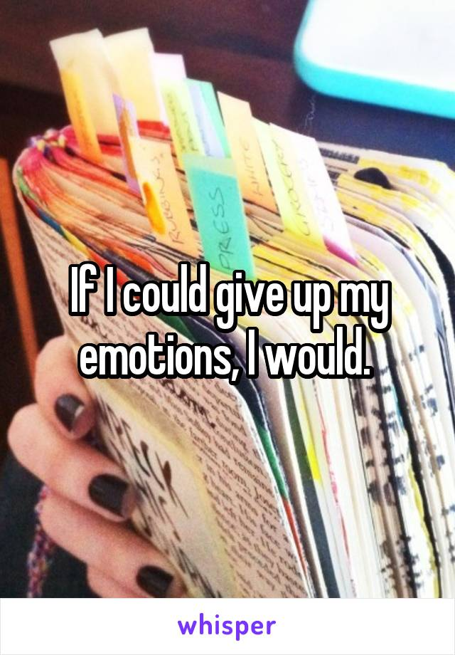 If I could give up my emotions, I would.