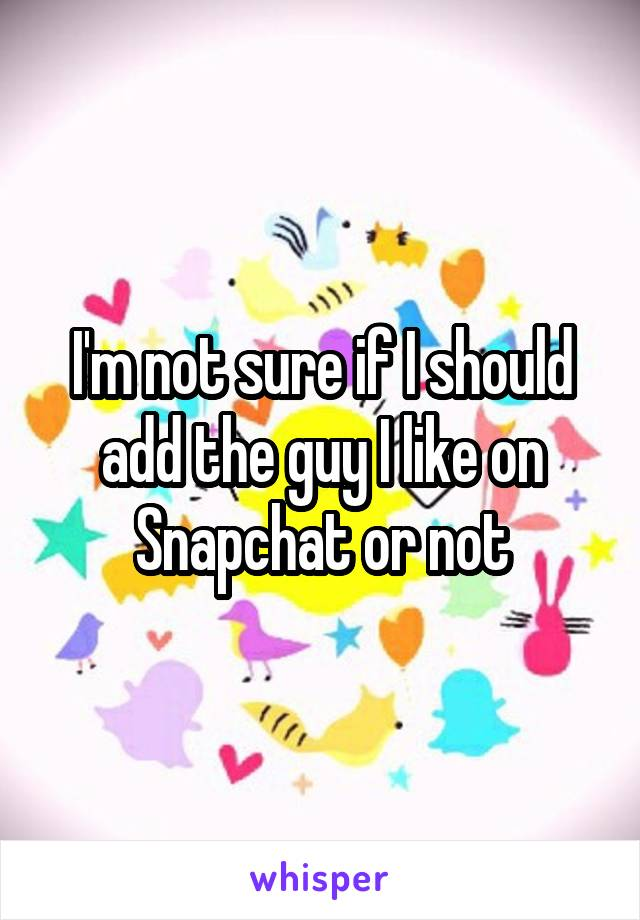 I'm not sure if I should add the guy I like on Snapchat or not