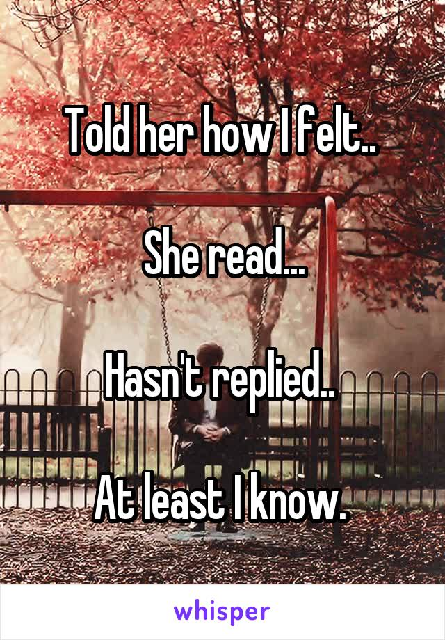 Told her how I felt..   She read...  Hasn't replied..   At least I know.