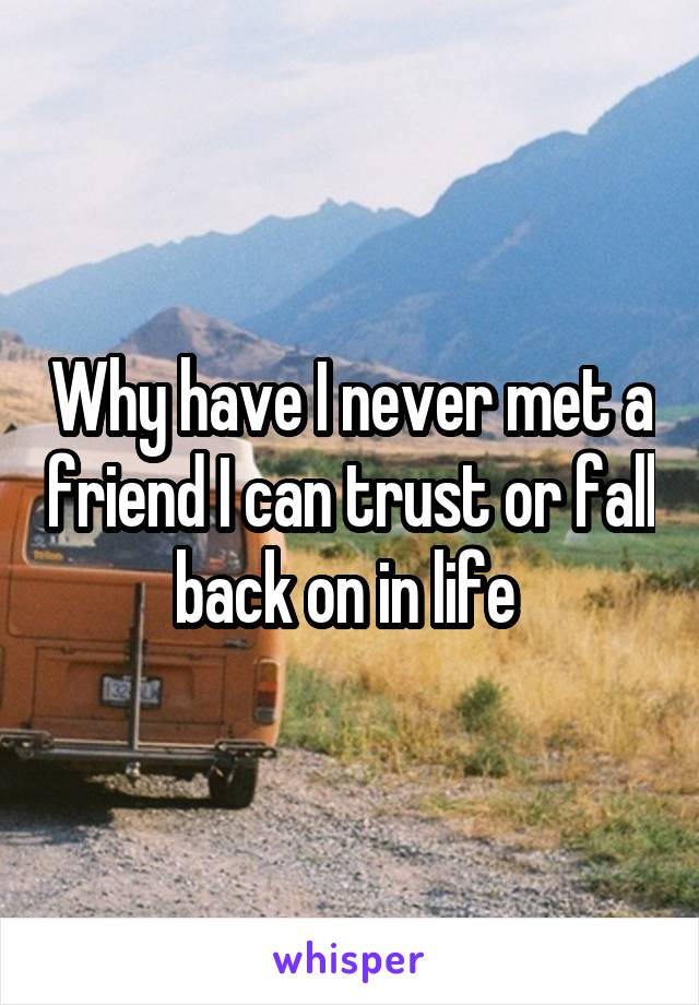 Why have I never met a friend I can trust or fall back on in life
