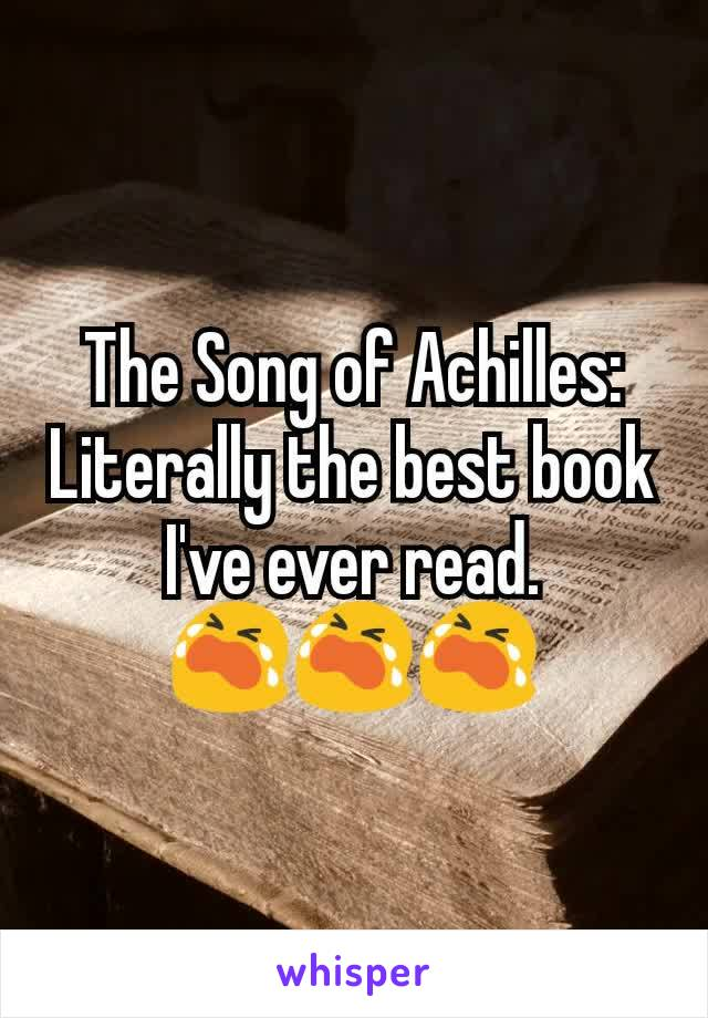The Song of Achilles: Literally the best book I've ever read. 😭😭😭