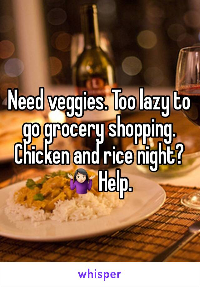 Need veggies. Too lazy to go grocery shopping. Chicken and rice night? 🤷🏻♀️ Help.