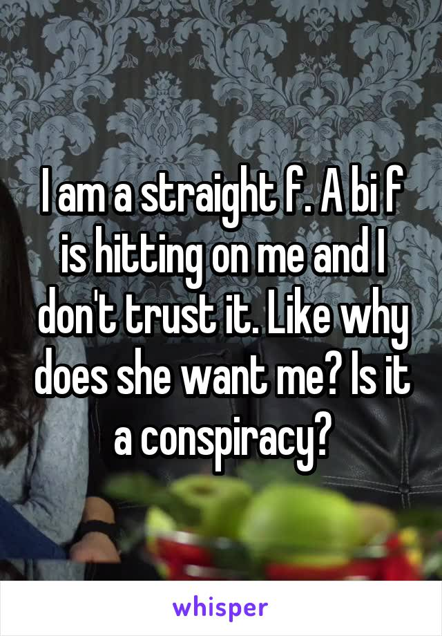 I am a straight f. A bi f is hitting on me and I don't trust it. Like why does she want me? Is it a conspiracy?