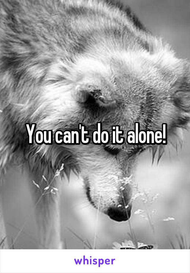 You can't do it alone!
