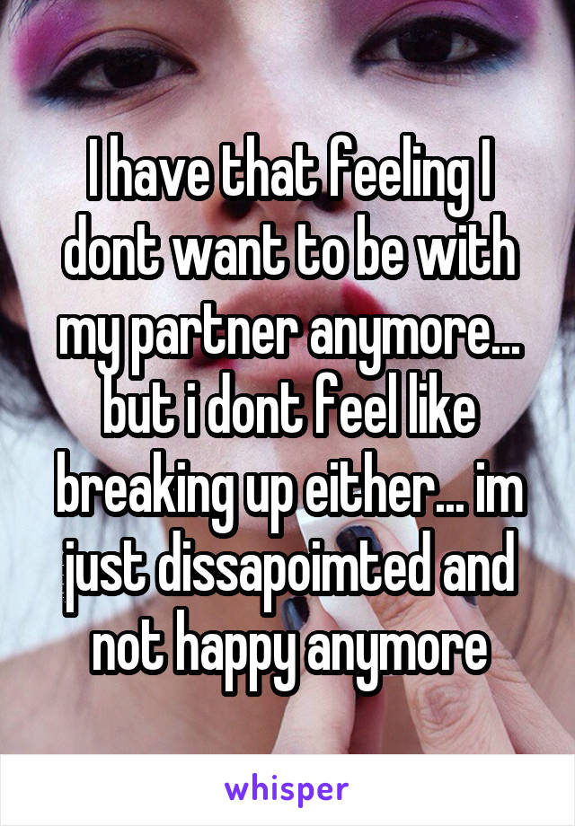 I have that feeling I dont want to be with my partner anymore... but i dont feel like breaking up either... im just dissapoimted and not happy anymore