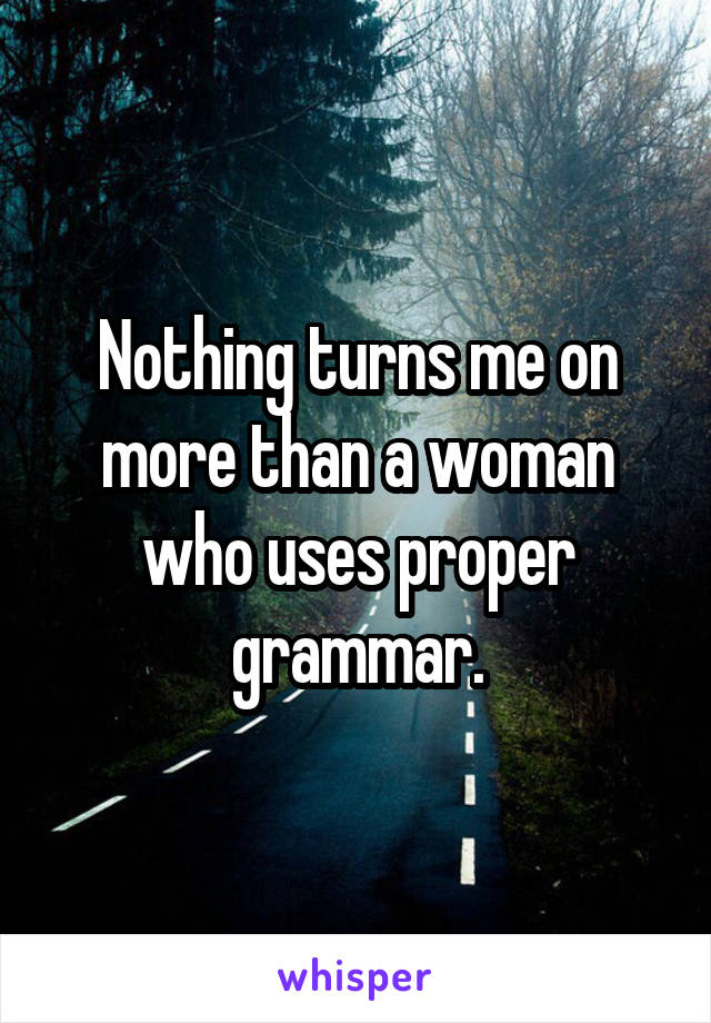 Nothing turns me on more than a woman who uses proper grammar.