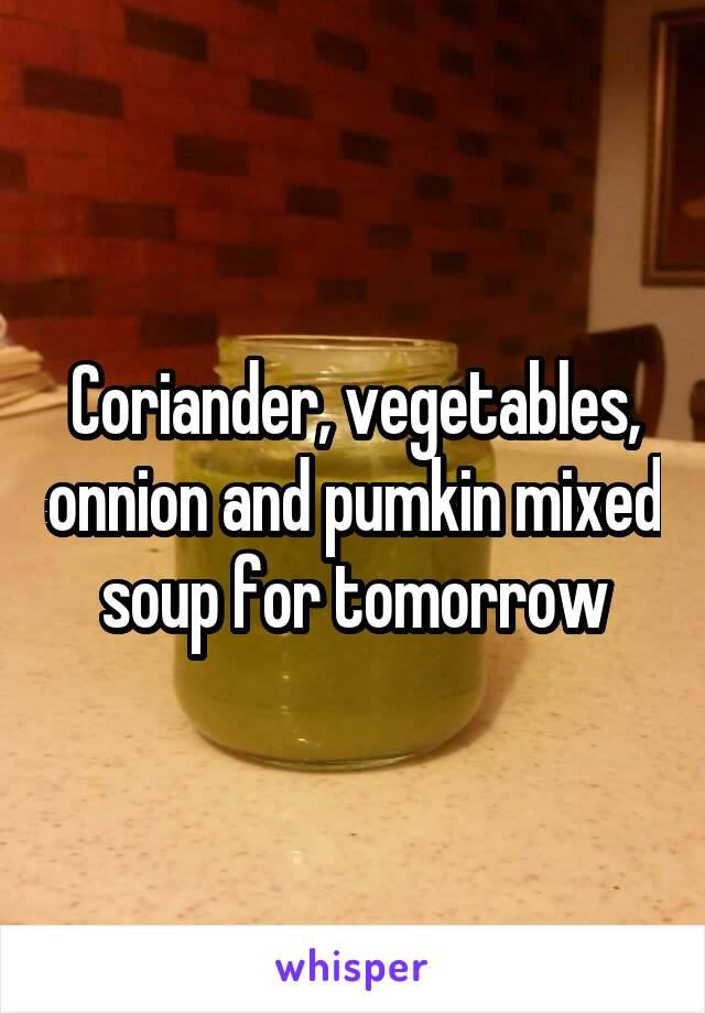Coriander, vegetables, onnion and pumkin mixed soup for tomorrow