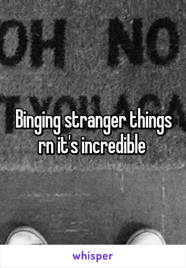 Binging stranger things rn it's incredible