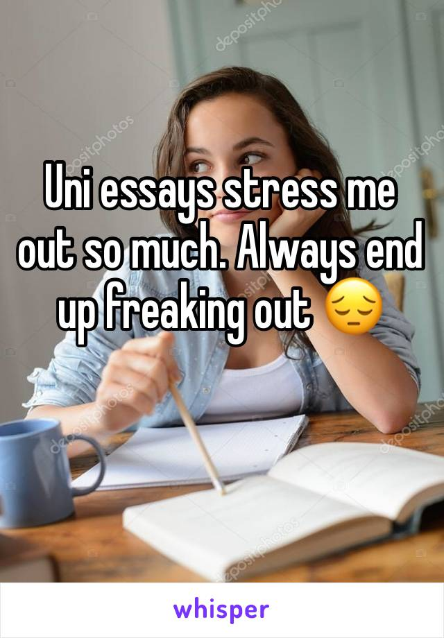 Uni essays stress me out so much. Always end up freaking out 😔