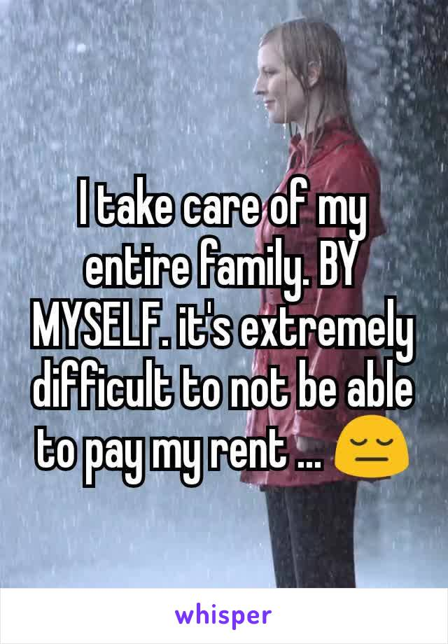 I take care of my entire family. BY MYSELF. it's extremely difficult to not be able to pay my rent ... 😔