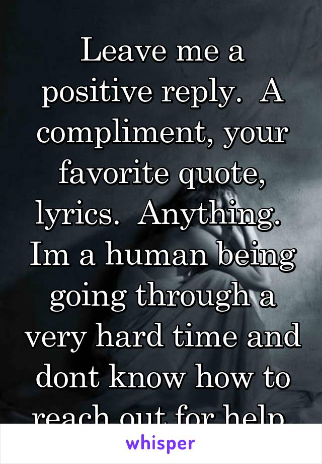 Leave me a positive reply.  A compliment, your favorite quote, lyrics.  Anything.  Im a human being going through a very hard time and dont know how to reach out for help.