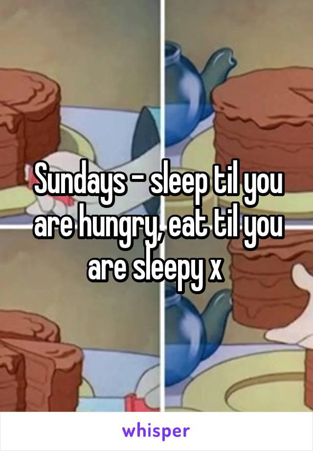 Sundays - sleep til you are hungry, eat til you are sleepy x