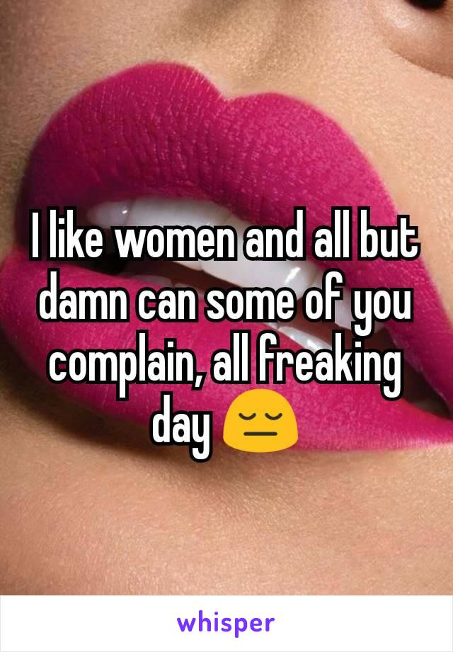 I like women and all but damn can some of you complain, all freaking day 😔