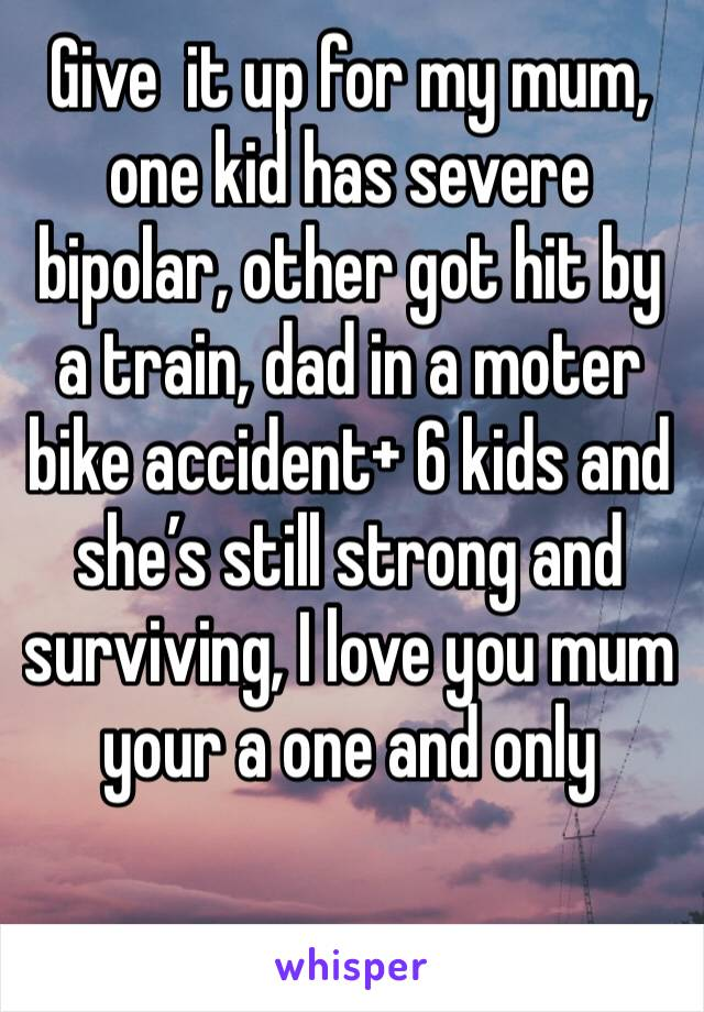 Give  it up for my mum, one kid has severe bipolar, other got hit by a train, dad in a moter bike accident+ 6 kids and she's still strong and surviving, I love you mum your a one and only