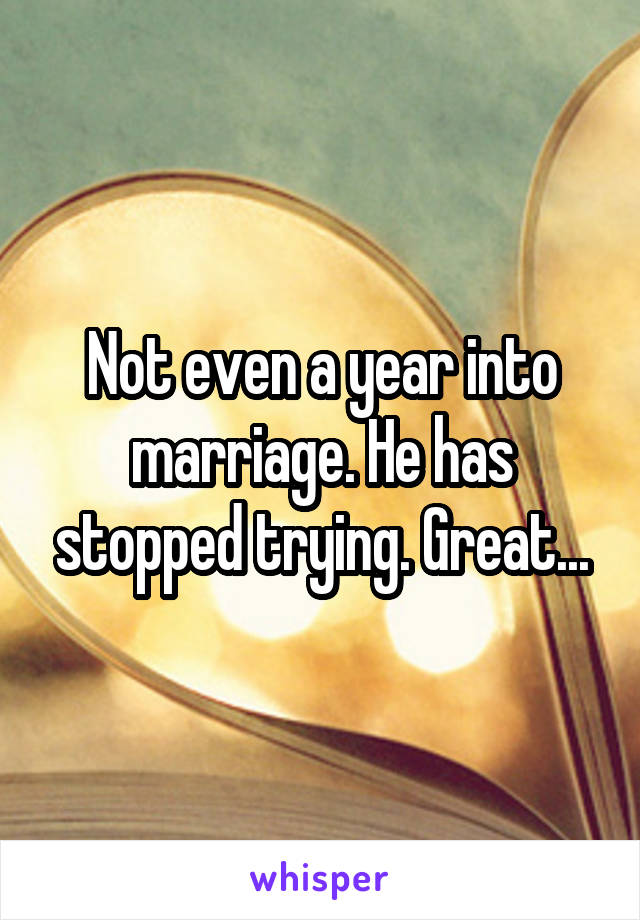 Not even a year into marriage. He has stopped trying. Great...