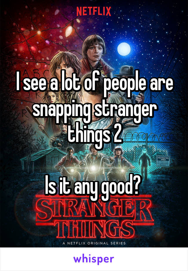 I see a lot of people are snapping stranger things 2  Is it any good?