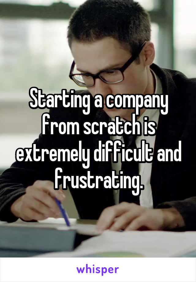 Starting a company from scratch is extremely difficult and frustrating.
