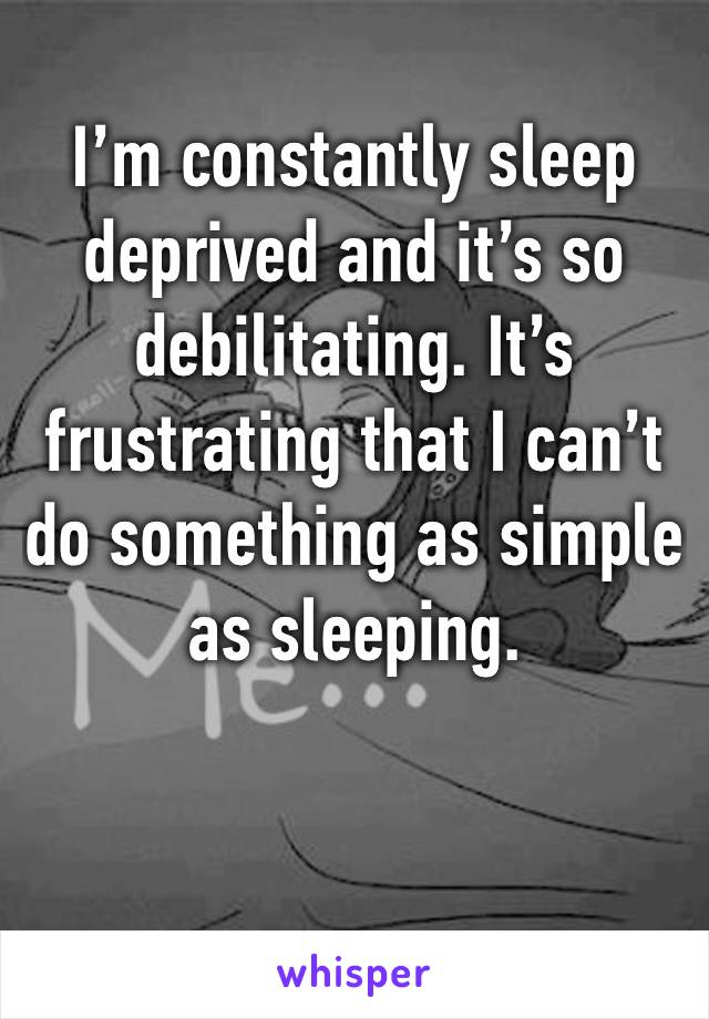 I'm constantly sleep deprived and it's so debilitating. It's frustrating that I can't do something as simple as sleeping.