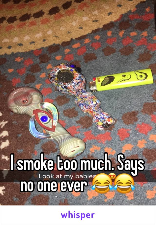 I smoke too much. Says no one ever 😂😂