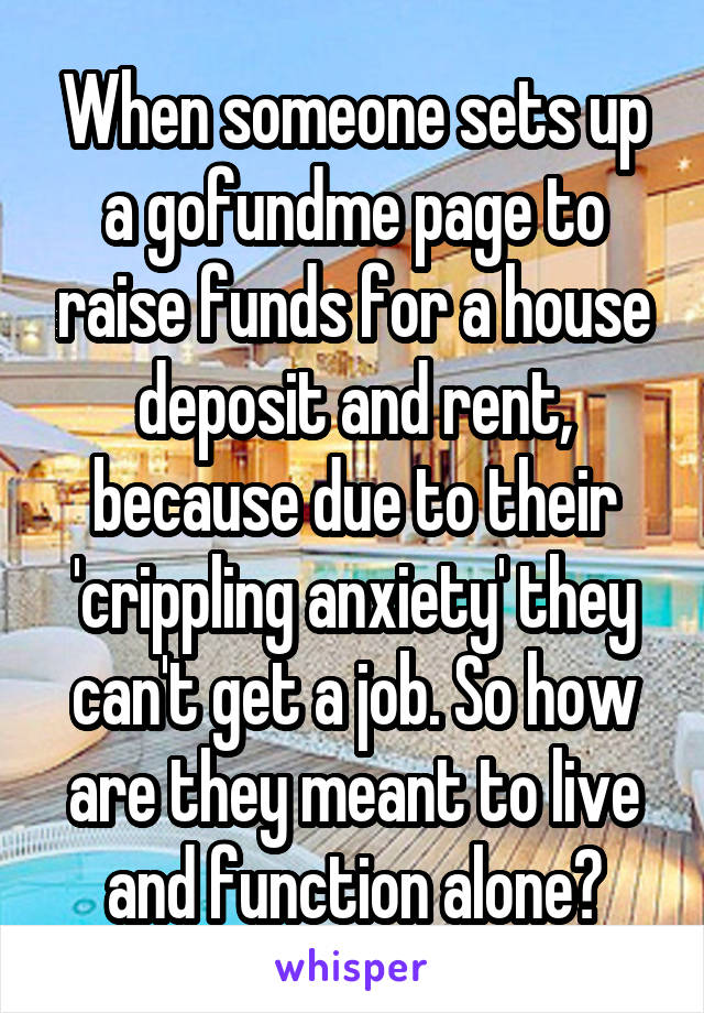 When someone sets up a gofundme page to raise funds for a house deposit and rent, because due to their 'crippling anxiety' they can't get a job. So how are they meant to live and function alone?