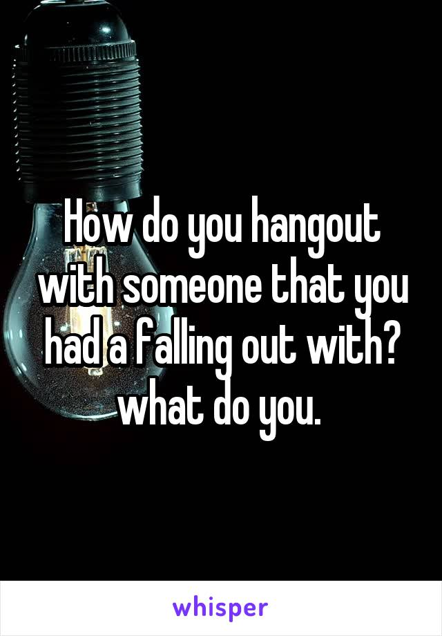 How do you hangout with someone that you had a falling out with? what do you.