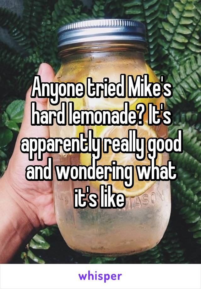 Anyone tried Mike's hard lemonade? It's apparently really good and wondering what it's like