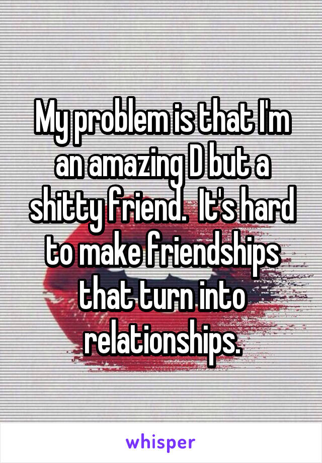 My problem is that I'm an amazing D but a shitty friend.  It's hard to make friendships that turn into relationships.
