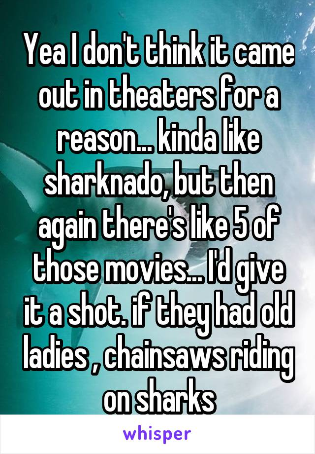 Yea I don't think it came out in theaters for a reason... kinda like sharknado, but then again there's like 5 of those movies... I'd give it a shot. if they had old ladies , chainsaws riding on sharks