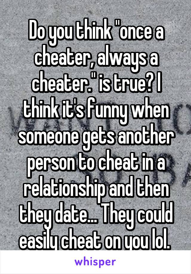 """Do you think """"once a cheater, always a cheater."""" is true? I think it's funny when someone gets another person to cheat in a relationship and then they date... They could easily cheat on you lol."""