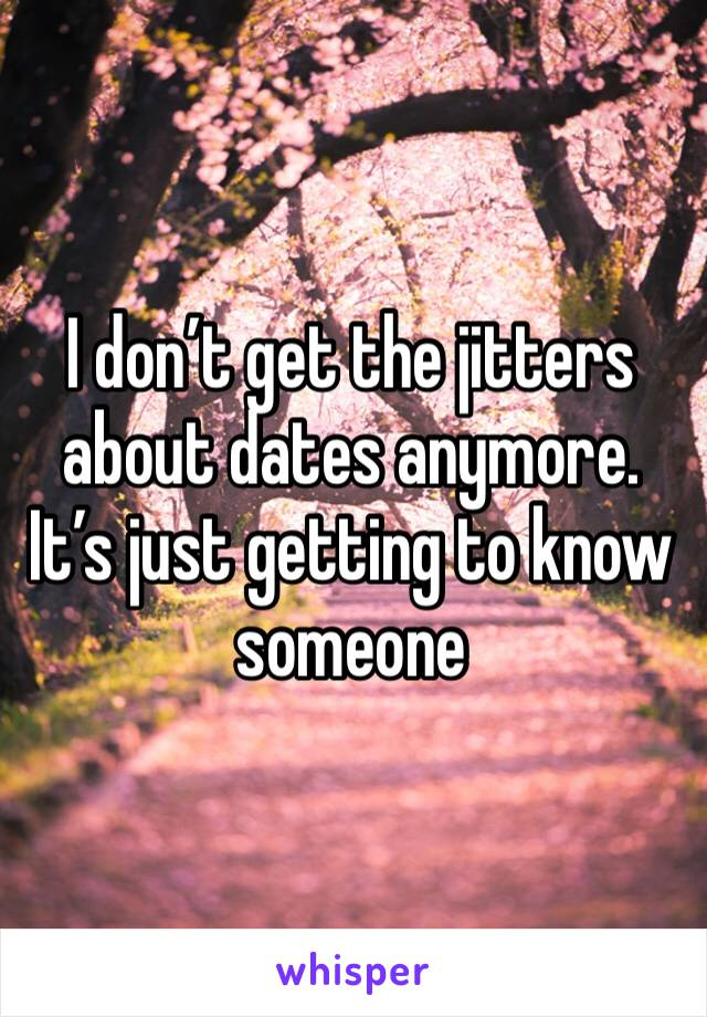 I don't get the jitters about dates anymore. It's just getting to know someone