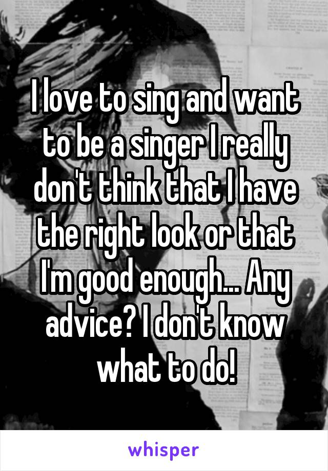 I love to sing and want to be a singer I really don't think that I have the right look or that I'm good enough... Any advice? I don't know what to do!