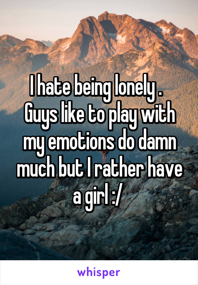 I hate being lonely .   Guys like to play with my emotions do damn much but I rather have a girl :/