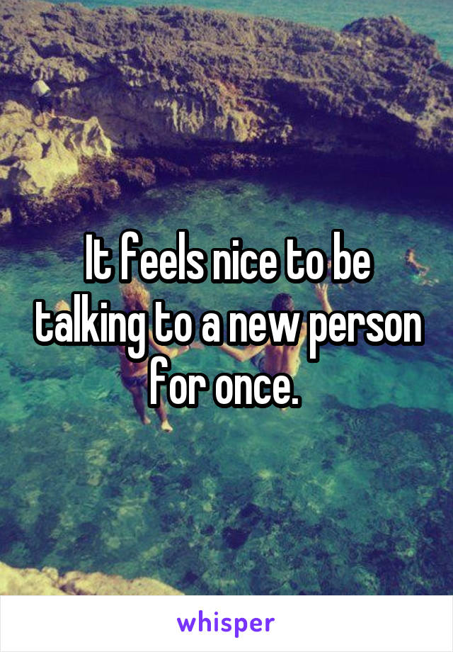 It feels nice to be talking to a new person for once.