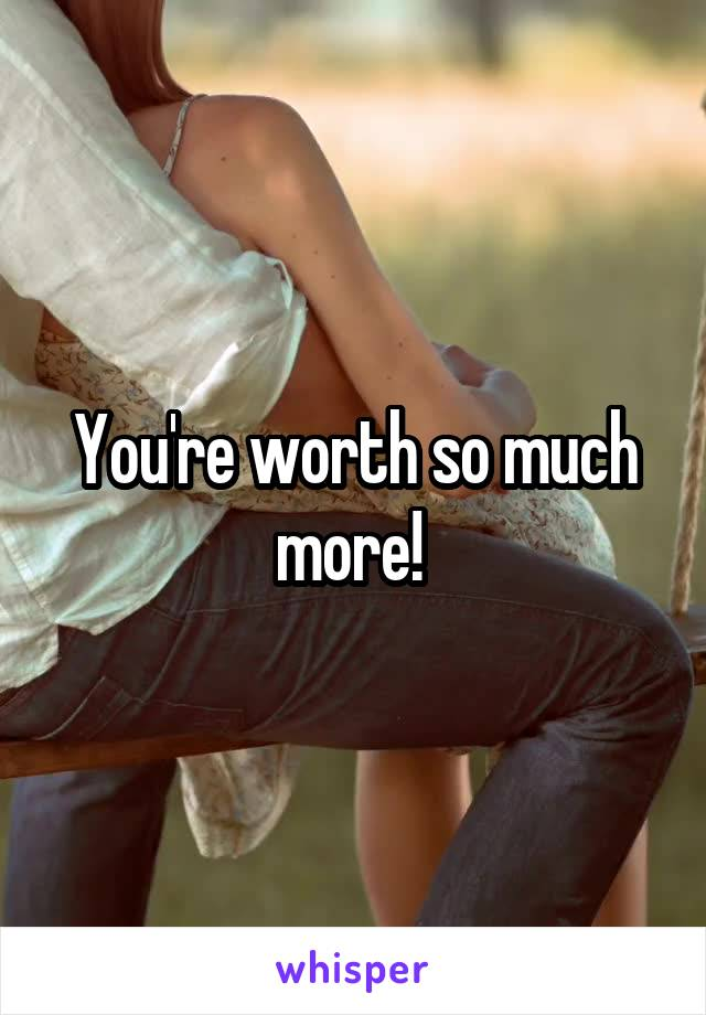 You're worth so much more!