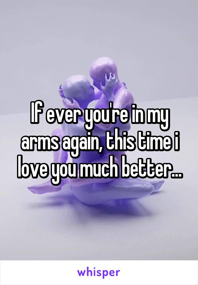 If ever you're in my arms again, this time i love you much better...