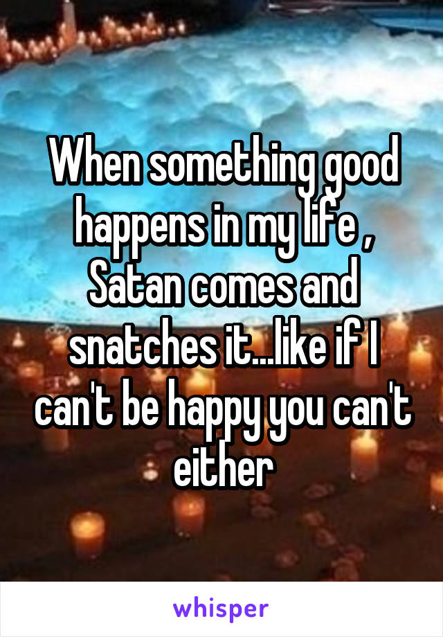 When something good happens in my life , Satan comes and snatches it...like if I can't be happy you can't either