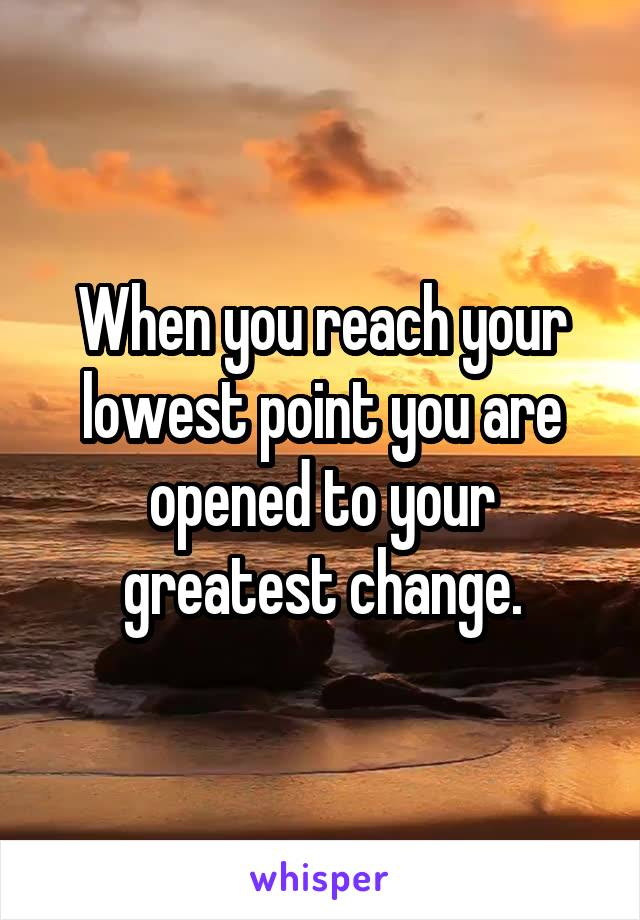 When you reach your lowest point you are opened to your greatest change.