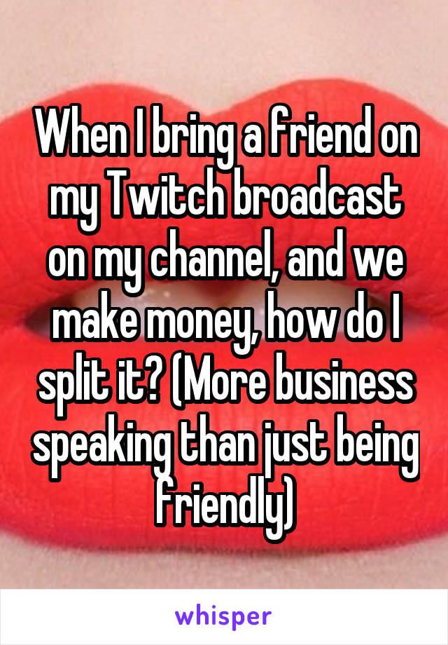 When I bring a friend on my Twitch broadcast on my channel, and we make money, how do I split it? (More business speaking than just being friendly)