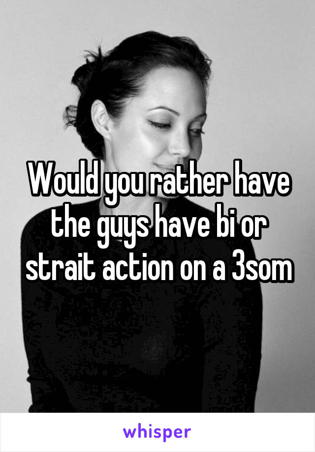 Would you rather have the guys have bi or strait action on a 3som