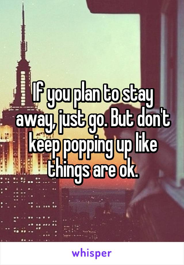 If you plan to stay away, just go. But don't keep popping up like things are ok.