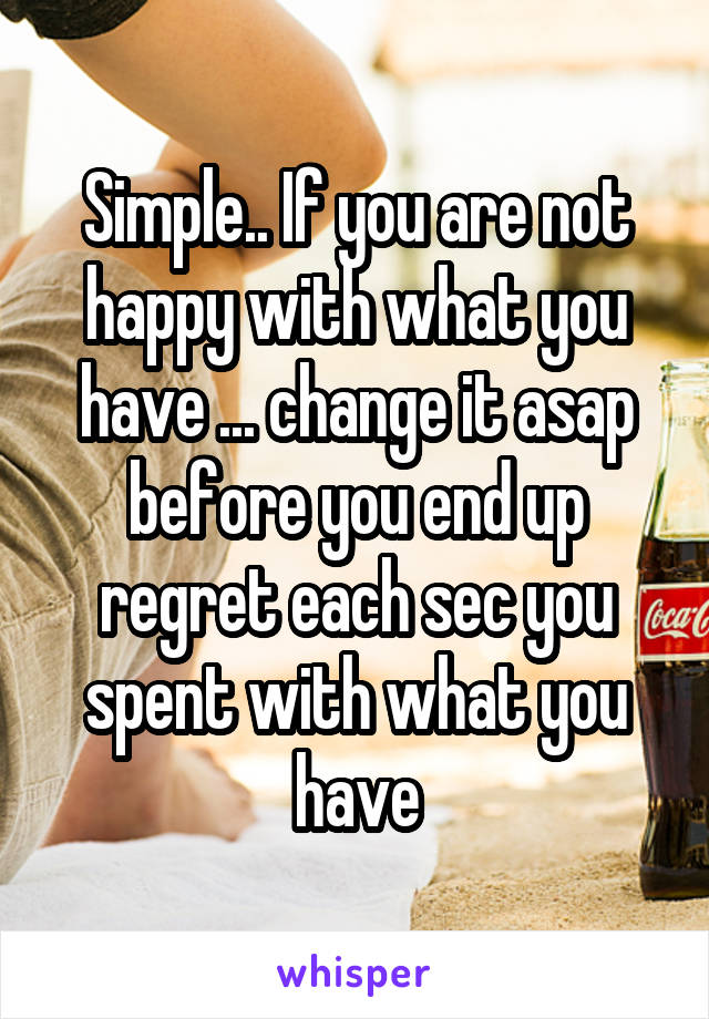 Simple.. If you are not happy with what you have ... change it asap before you end up regret each sec you spent with what you have