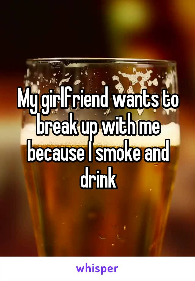 My girlfriend wants to break up with me because I smoke and drink