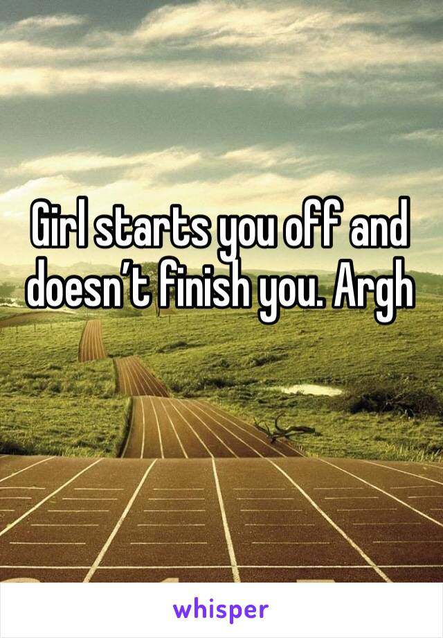 Girl starts you off and doesn't finish you. Argh