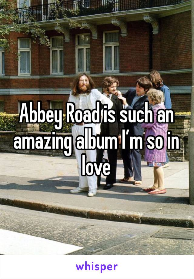 Abbey Road is such an amazing album I'm so in love