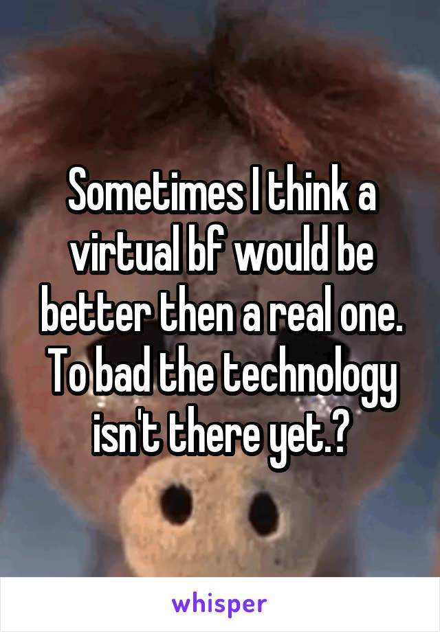 Sometimes I think a virtual bf would be better then a real one. To bad the technology isn't there yet.😒
