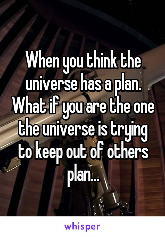 When you think the universe has a plan. What if you are the one the universe is trying to keep out of others plan...