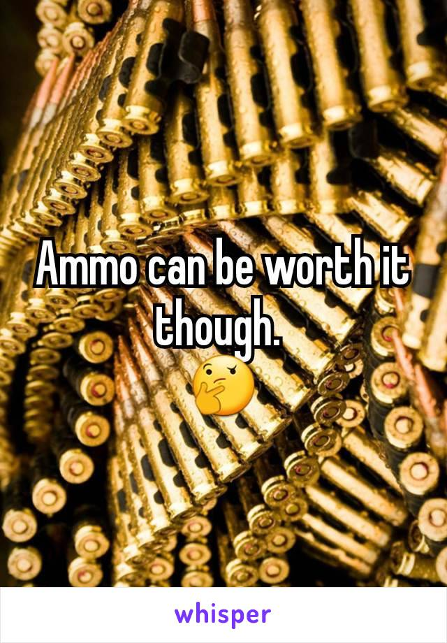 Ammo can be worth it though.  🤔