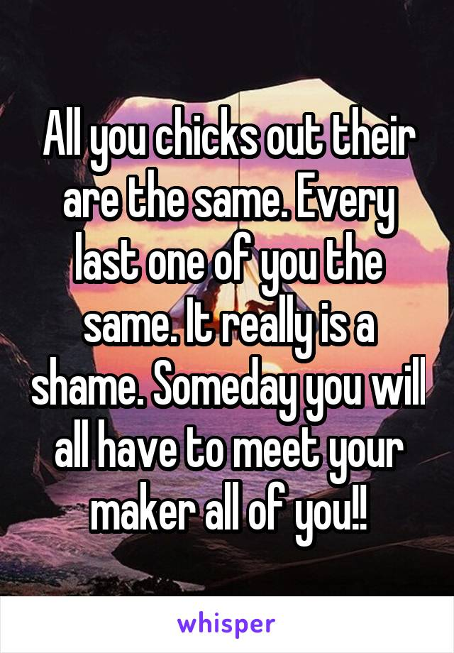 All you chicks out their are the same. Every last one of you the same. It really is a shame. Someday you will all have to meet your maker all of you!!
