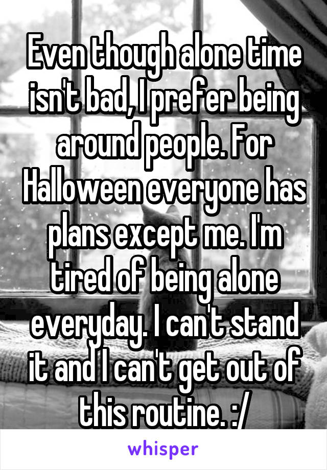 Even though alone time isn't bad, I prefer being around people. For Halloween everyone has plans except me. I'm tired of being alone everyday. I can't stand it and I can't get out of this routine. :/