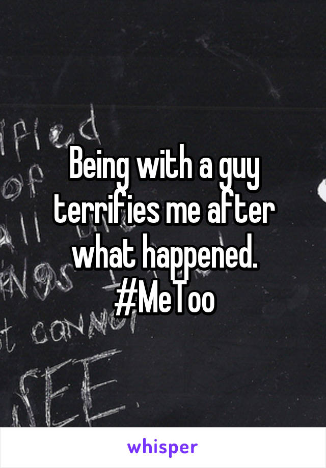Being with a guy terrifies me after what happened. #MeToo